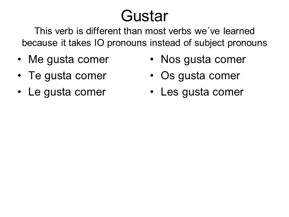 Gustar This verb is different than most verbs we´ve learned because it takes IO pronouns instead of subject pronouns Me gusta comer Te gusta comer Le