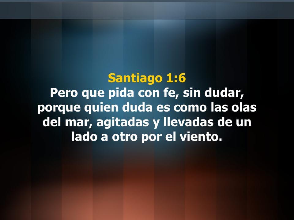 Santiago 1:6 Pero que pida con fe, sin dudar, porque quien duda es como las olas del mar, agitadas y llevadas de un lado a otro por el viento.