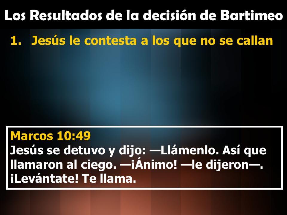 Los Resultados de la decisión de Bartimeo 1.Jesús le contesta a los que no se callan 2.Bartimeo arroja la capa Marcos 10:50 Él, arrojando la capa, dio un salto y se acercó a Jesús.
