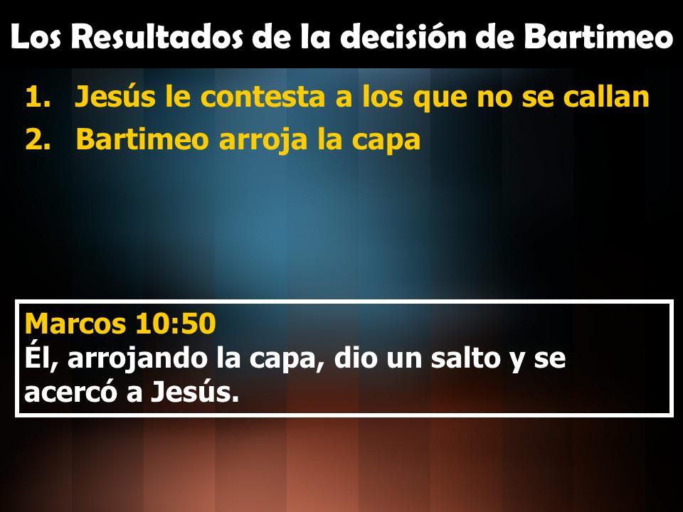 Los Resultados de la decisión de Bartimeo 1.Jesús le contesta a los que no se callan 2.Bartimeo arroja la capa 3.El Señor responde conforme a la fe Marcos 10:51-52 51 ¿Qué quieres que haga por ti.