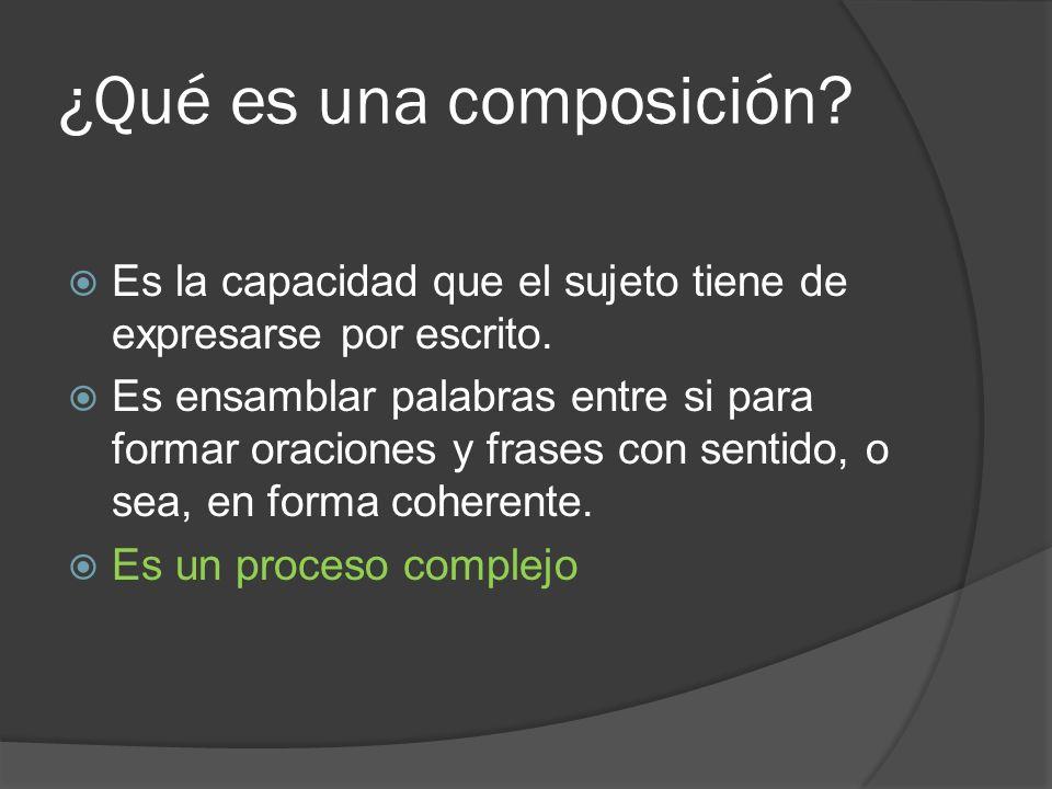 ¿Qué es una composición? Es la capacidad que el sujeto tiene de expresarse por escrito. Es ensamblar palabras entre si para formar oraciones y frases