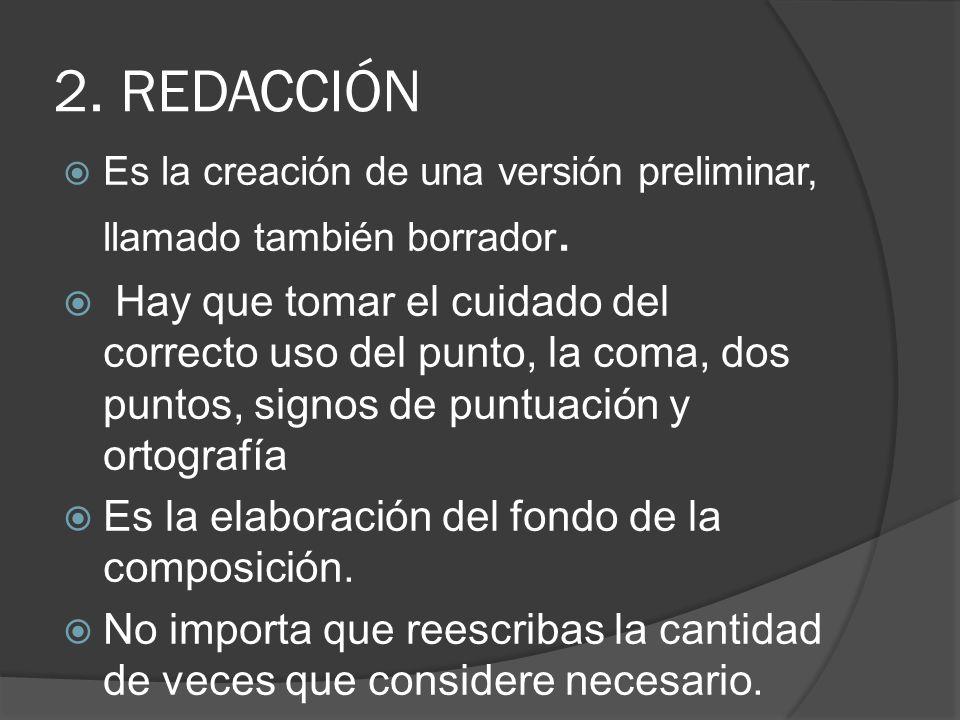 2. REDACCIÓN Es la creación de una versión preliminar, llamado también borrador. Hay que tomar el cuidado del correcto uso del punto, la coma, dos pun