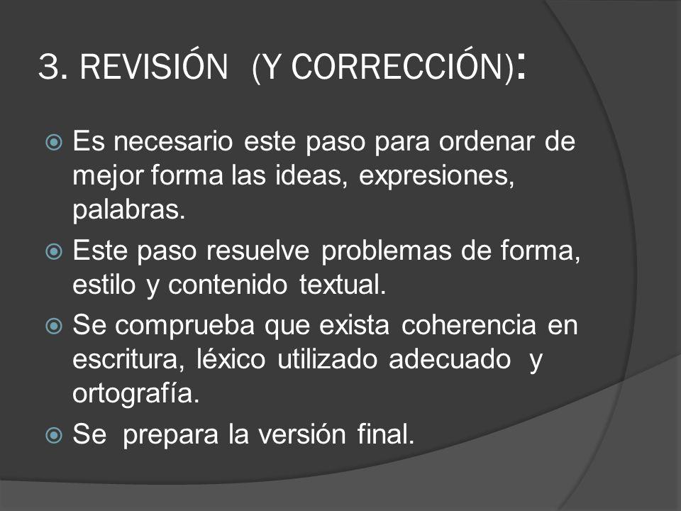 3. REVISIÓN (Y CORRECCIÓN) : Es necesario este paso para ordenar de mejor forma las ideas, expresiones, palabras. Este paso resuelve problemas de form