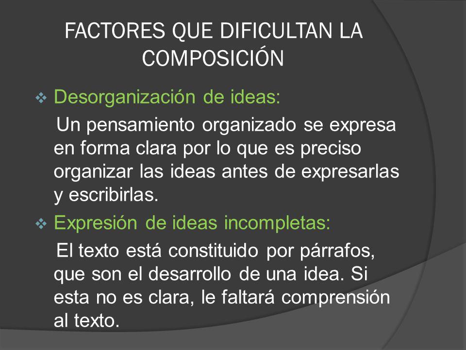 FACTORES QUE DIFICULTAN LA COMPOSICIÓN Desorganización de ideas: Un pensamiento organizado se expresa en forma clara por lo que es preciso organizar l