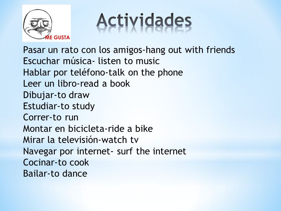 Pasar un rato con los amigos-hang out with friends Escuchar música- listen to music Hablar por teléfono-talk on the phone Leer un libro-read a book Dibujar-to draw Estudiar-to study Correr-to run Montar en bicicleta-ride a bike Mirar la televisión-watch tv Navegar por internet- surf the internet Cocinar-to cook Bailar-to dance
