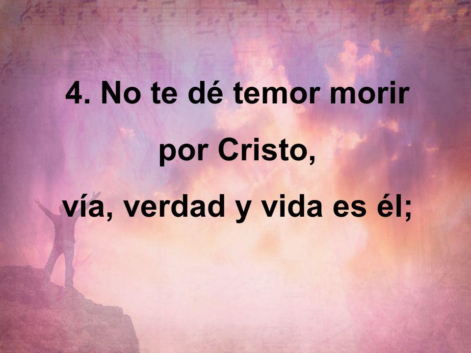 4. No te dé temor morir por Cristo, vía, verdad y vida es él;