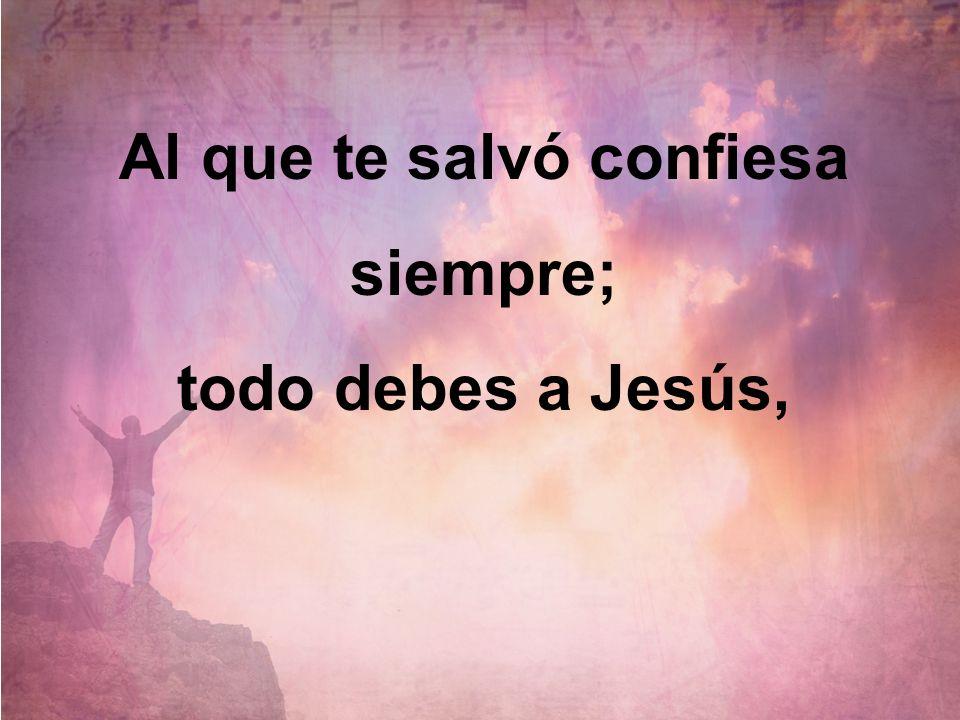 Al que te salvó confiesa siempre; todo debes a Jesús,