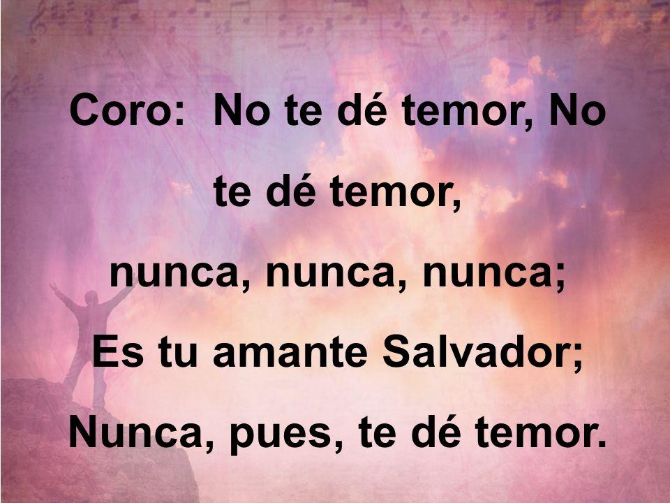 Coro: No te dé temor, No te dé temor, nunca, nunca, nunca; Es tu amante Salvador; Nunca, pues, te dé temor.