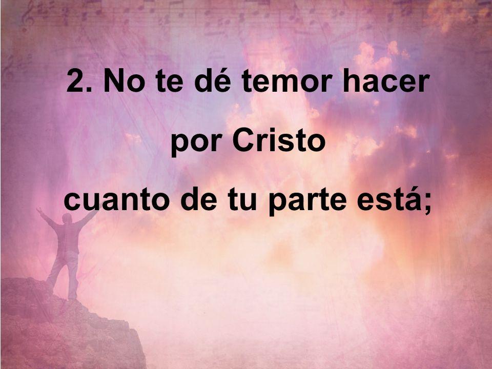 2. No te dé temor hacer por Cristo cuanto de tu parte está;
