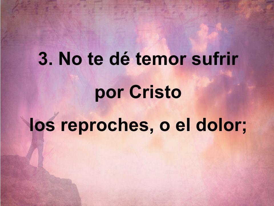 3. No te dé temor sufrir por Cristo los reproches, o el dolor;