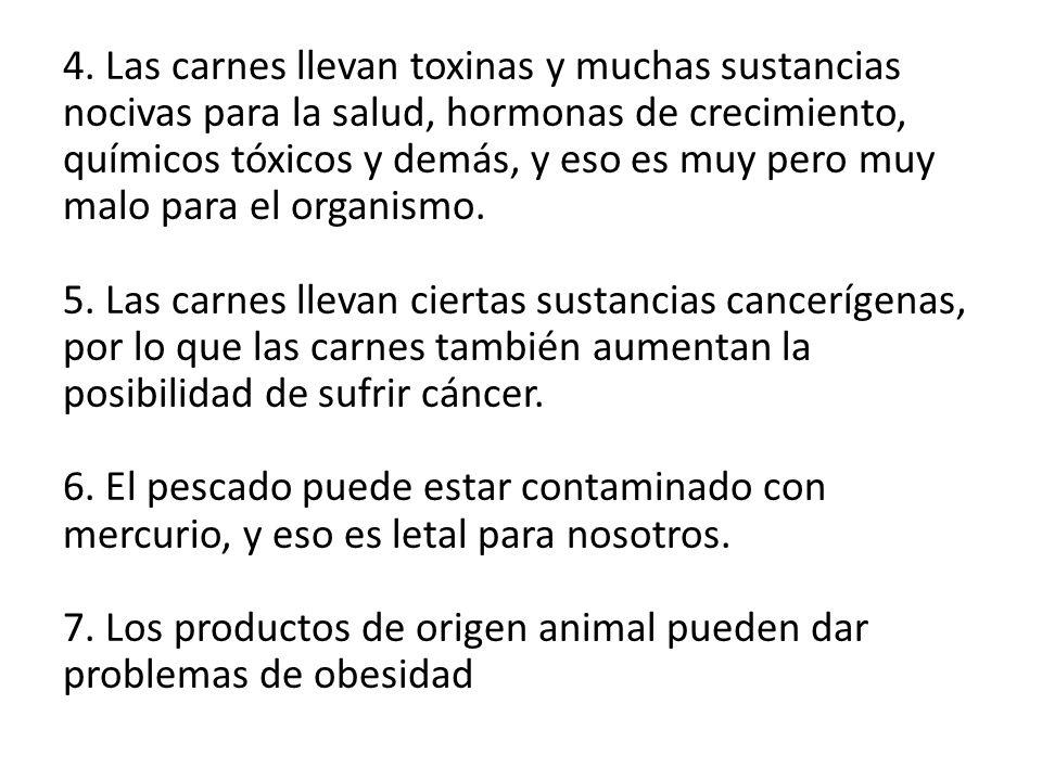 4. Las carnes llevan toxinas y muchas sustancias nocivas para la salud, hormonas de crecimiento, químicos tóxicos y demás, y eso es muy pero muy malo
