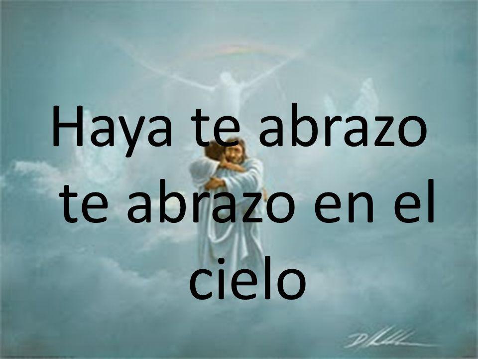 Haya te abrazo te abrazo en el cielo