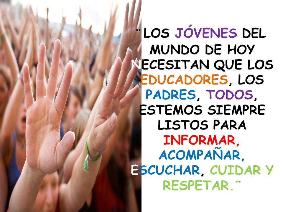 ¨ LOS JÓVENES DEL MUNDO DE HOY NECESITAN QUE LOS EDUCADORES, LOS PADRES, TODOS, ESTEMOS SIEMPRE LISTOS PARA INFORMAR, ACOMPAÑAR, ESCUCHAR, CUIDAR Y RE