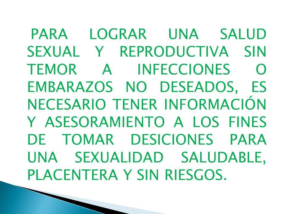 PARA LOGRAR UNA SALUD SEXUAL Y REPRODUCTIVA SIN TEMOR A INFECCIONES O EMBARAZOS NO DESEADOS, ES NECESARIO TENER INFORMACIÓN Y ASESORAMIENTO A LOS FINES DE TOMAR DESICIONES PARA UNA SEXUALIDAD SALUDABLE, PLACENTERA Y SIN RIESGOS.