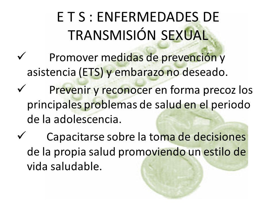 E T S : ENFERMEDADES DE TRANSMISIÓN SEXUAL Promover medidas de prevención y asistencia (ETS) y embarazo no deseado. Prevenir y reconocer en forma prec