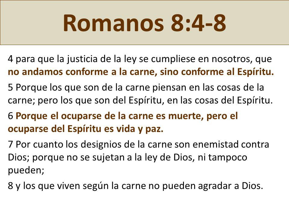 Romanos 8:4-8 4 para que la justicia de la ley se cumpliese en nosotros, que no andamos conforme a la carne, sino conforme al Espíritu. 5 Porque los q