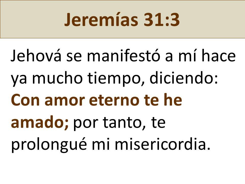 Jeremías 31:3 Jehová se manifestó a mí hace ya mucho tiempo, diciendo: Con amor eterno te he amado; por tanto, te prolongué mi misericordia.
