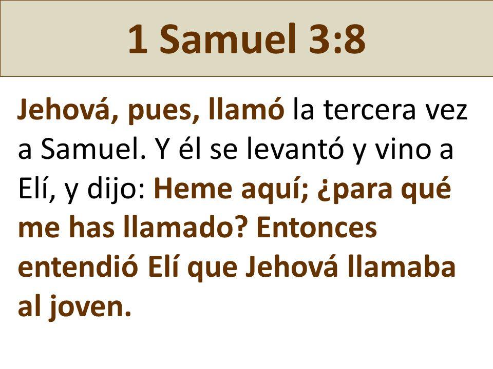 1 Samuel 3:8 Jehová, pues, llamó la tercera vez a Samuel. Y él se levantó y vino a Elí, y dijo: Heme aquí; ¿para qué me has llamado? Entonces entendió