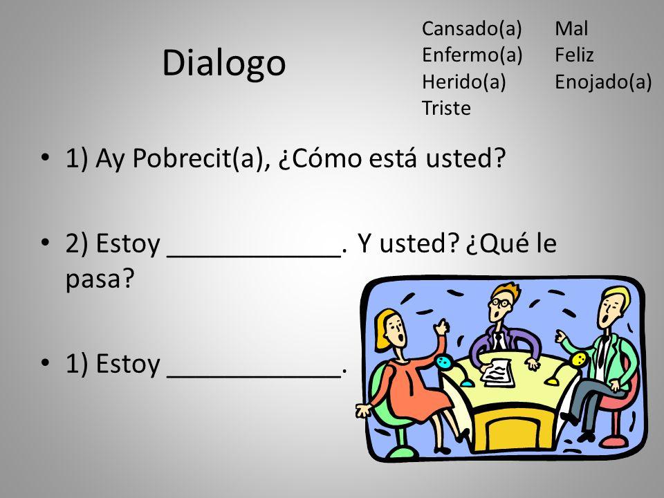 Dialogo 1) Ay Pobrecit(a), ¿Cómo está usted. 2) Estoy ____________.