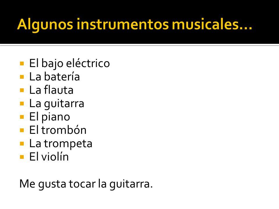 El bajo eléctrico La batería La flauta La guitarra El piano El trombón La trompeta El violín Me gusta tocar la guitarra.