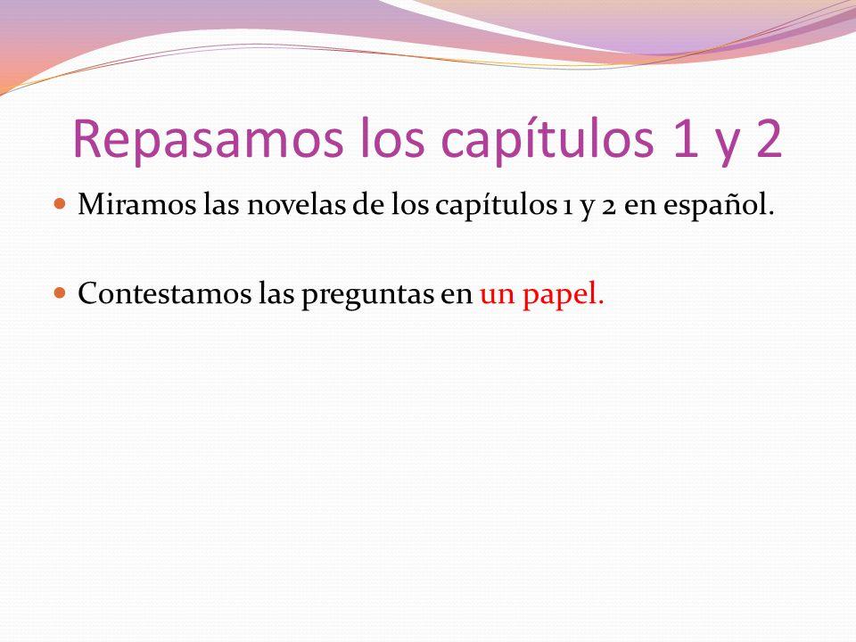 Repasamos los capítulos 1 y 2 Miramos las novelas de los capítulos 1 y 2 en español. Contestamos las preguntas en un papel.