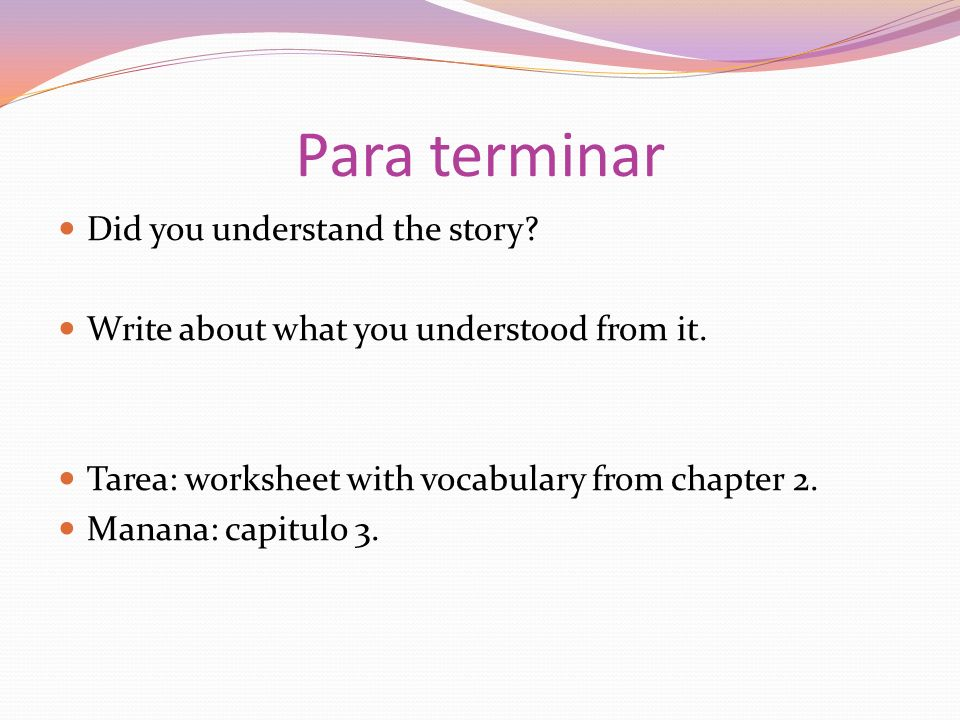 Para terminar Did you understand the story? Write about what you understood from it. Tarea: worksheet with vocabulary from chapter 2. Manana: capitulo