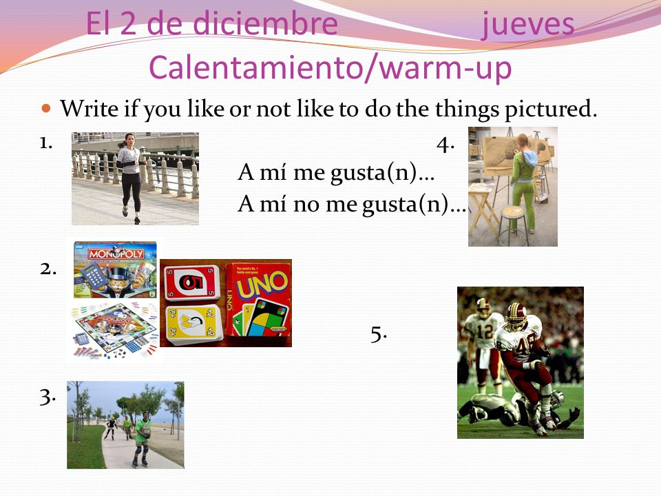 El 2 de diciembrejueves Calentamiento/warm-up Write if you like or not like to do the things pictured.