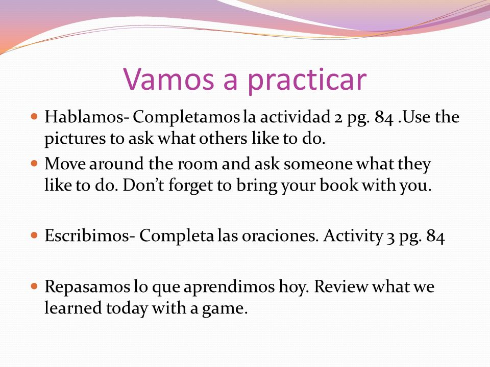 Vamos a practicar Hablamos- Completamos la actividad 2 pg. 84.Use the pictures to ask what others like to do. Move around the room and ask someone wha
