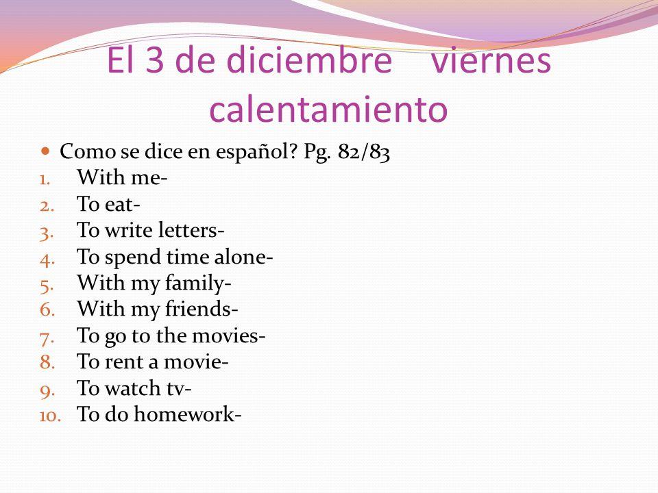 El 3 de diciembre viernes calentamiento Como se dice en español? Pg. 82/83 1. With me- 2. To eat- 3. To write letters- 4. To spend time alone- 5. With