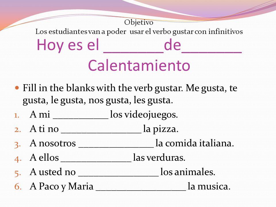 Hoy es el _______de_______ Calentamiento Fill in the blanks with the verb gustar. Me gusta, te gusta, le gusta, nos gusta, les gusta. 1. A mi ________