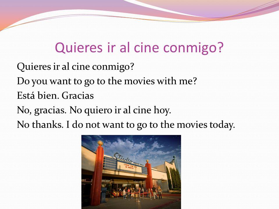 Quieres ir al cine conmigo? Do you want to go to the movies with me? Está bien. Gracias No, gracias. No quiero ir al cine hoy. No thanks. I do not wan