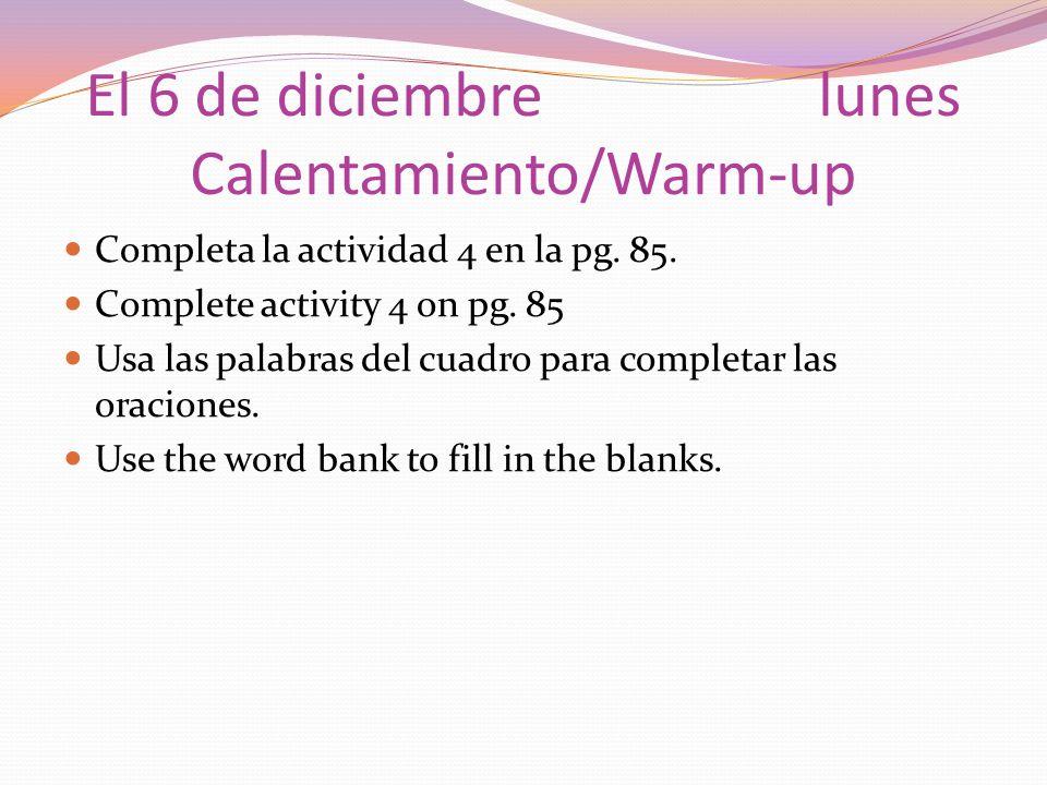 El 6 de diciembrelunes Calentamiento/Warm-up Completa la actividad 4 en la pg. 85. Complete activity 4 on pg. 85 Usa las palabras del cuadro para comp