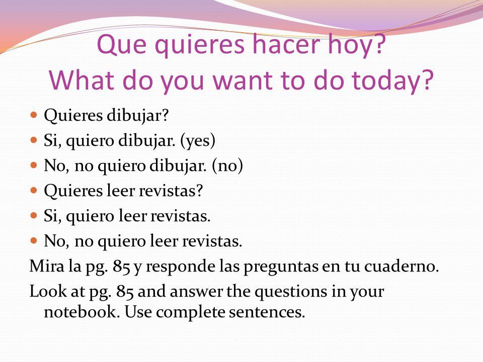 Que quieres hacer hoy? What do you want to do today? Quieres dibujar? Si, quiero dibujar. (yes) No, no quiero dibujar. (no) Quieres leer revistas? Si,