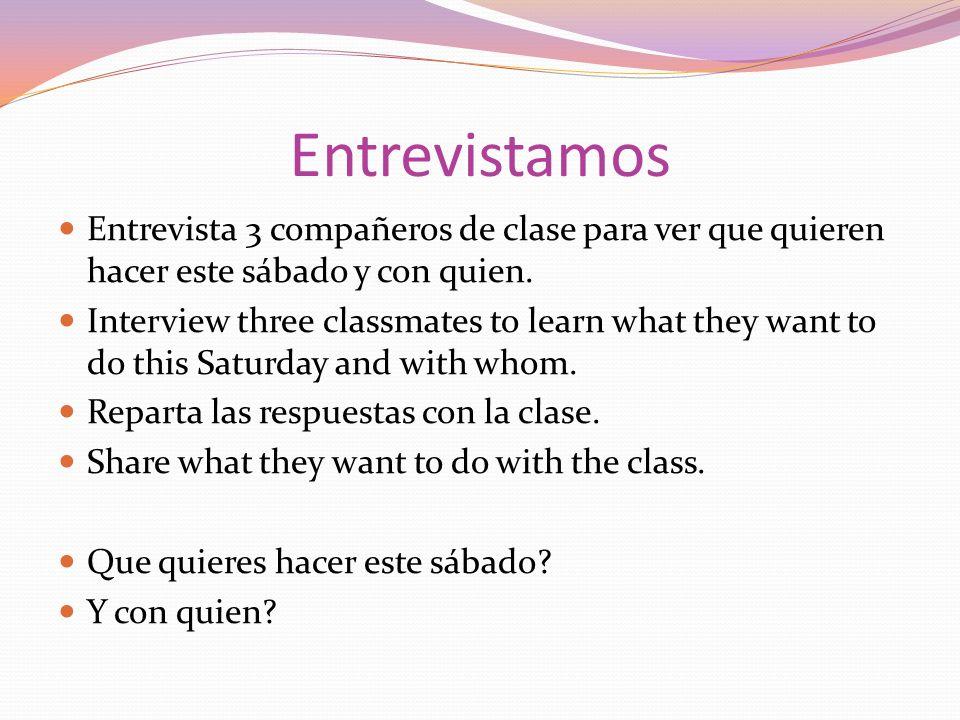 Entrevistamos Entrevista 3 compañeros de clase para ver que quieren hacer este sábado y con quien. Interview three classmates to learn what they want