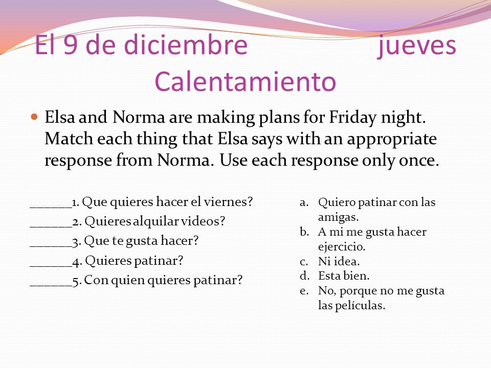 El 9 de diciembrejueves Calentamiento Elsa and Norma are making plans for Friday night. Match each thing that Elsa says with an appropriate response f