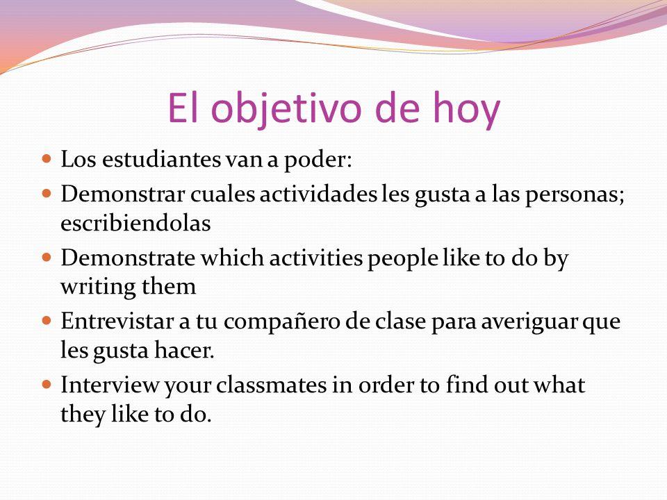 El objetivo de hoy Los estudiantes van a poder: Demonstrar cuales actividades les gusta a las personas; escribiendolas Demonstrate which activities pe