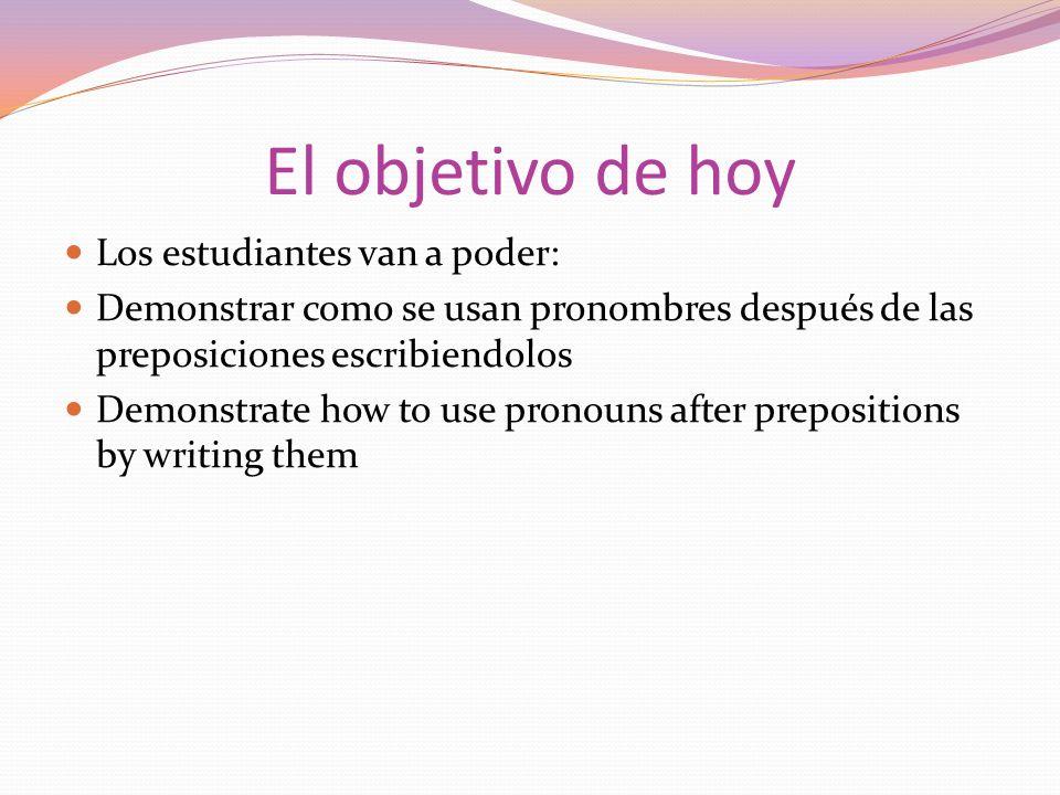 El objetivo de hoy Los estudiantes van a poder: Demonstrar como se usan pronombres después de las preposiciones escribiendolos Demonstrate how to use