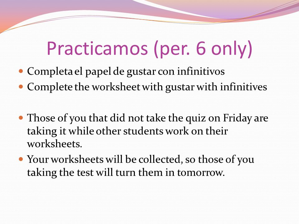 Practicamos (per. 6 only) Completa el papel de gustar con infinitivos Complete the worksheet with gustar with infinitives Those of you that did not ta