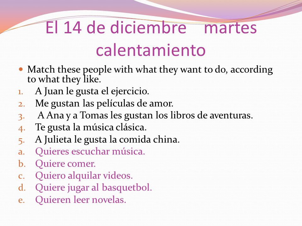 El 14 de diciembre martes calentamiento Match these people with what they want to do, according to what they like.