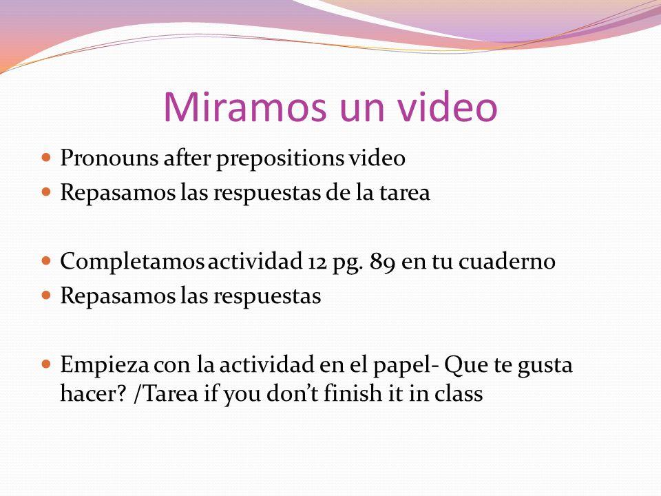 Miramos un video Pronouns after prepositions video Repasamos las respuestas de la tarea Completamos actividad 12 pg. 89 en tu cuaderno Repasamos las r