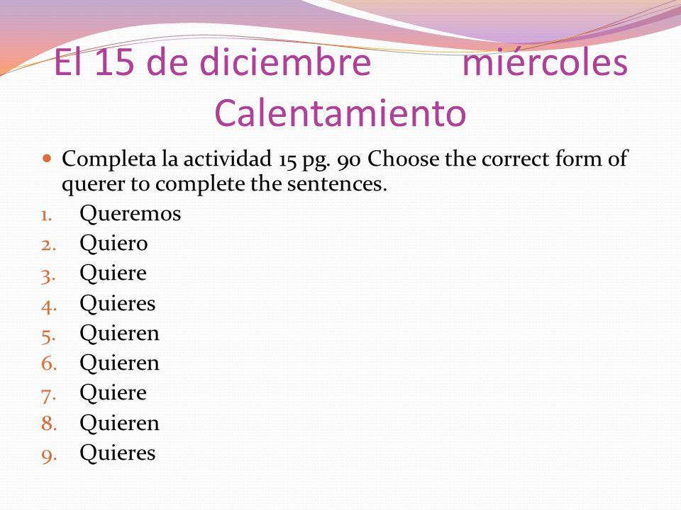 El 15 de diciembremiércoles Calentamiento Completa la actividad 15 pg. 90 Choose the correct form of querer to complete the sentences. 1. Queremos 2.