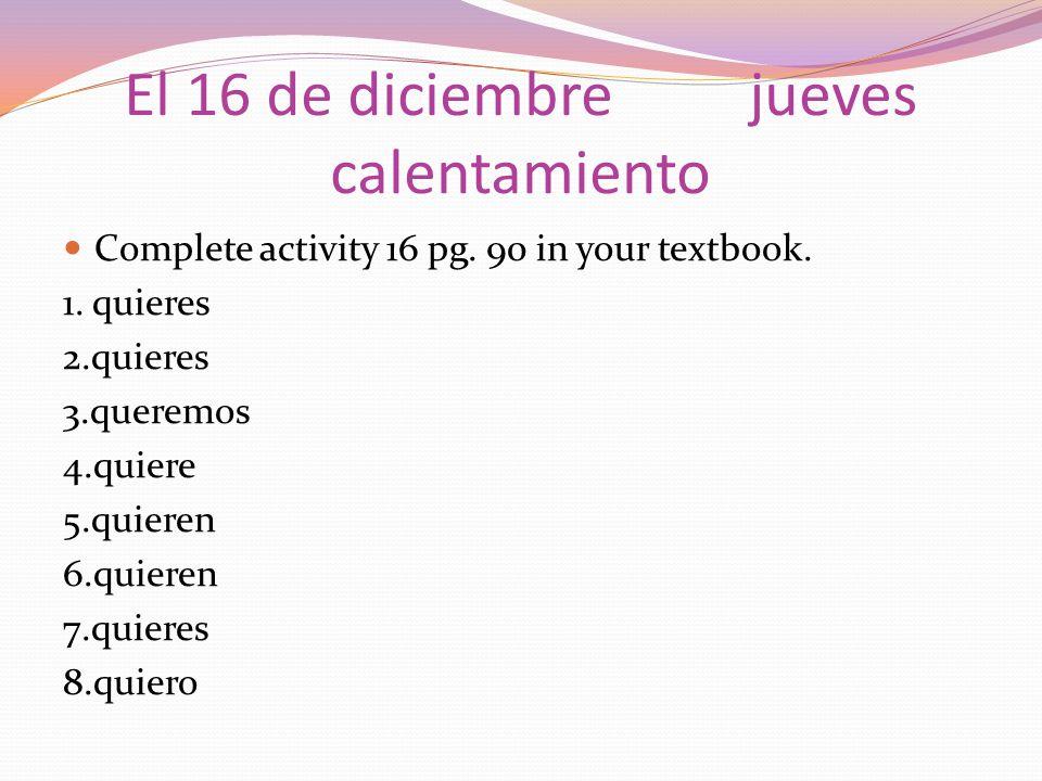 El 16 de diciembrejueves calentamiento Complete activity 16 pg. 90 in your textbook. 1. quieres 2.quieres 3.queremos 4.quiere 5.quieren 6.quieren 7.qu