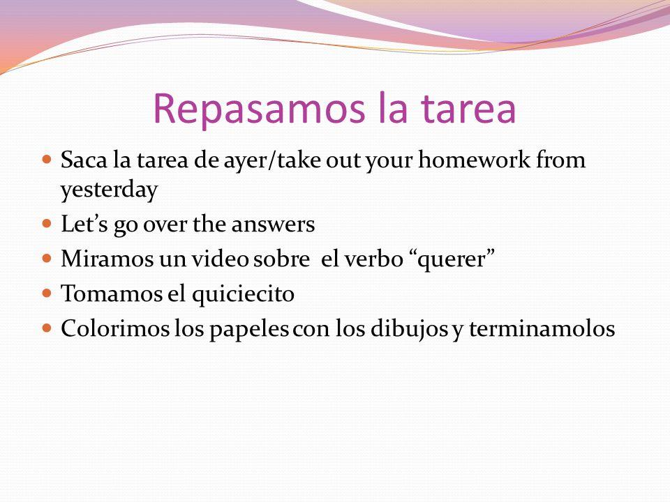 Repasamos la tarea Saca la tarea de ayer/take out your homework from yesterday Lets go over the answers Miramos un video sobre el verbo querer Tomamos