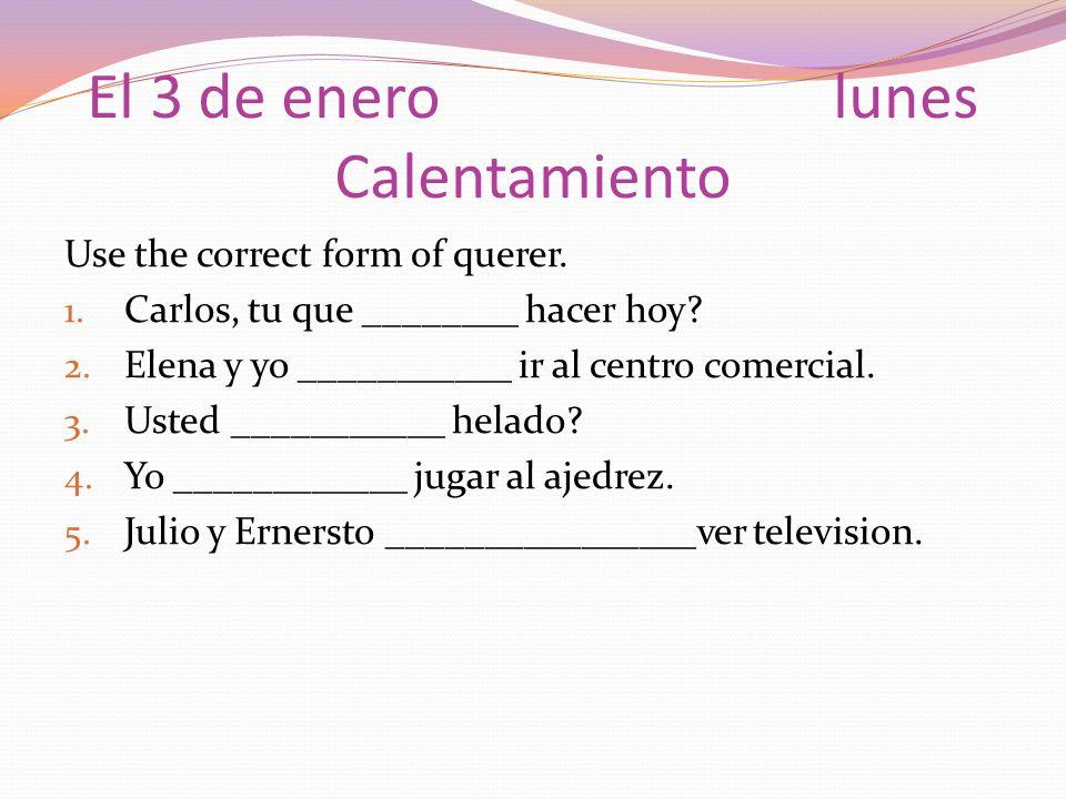 El 3 de enerolunes Calentamiento Use the correct form of querer. 1. Carlos, tu que ________ hacer hoy? 2. Elena y yo ___________ ir al centro comercia