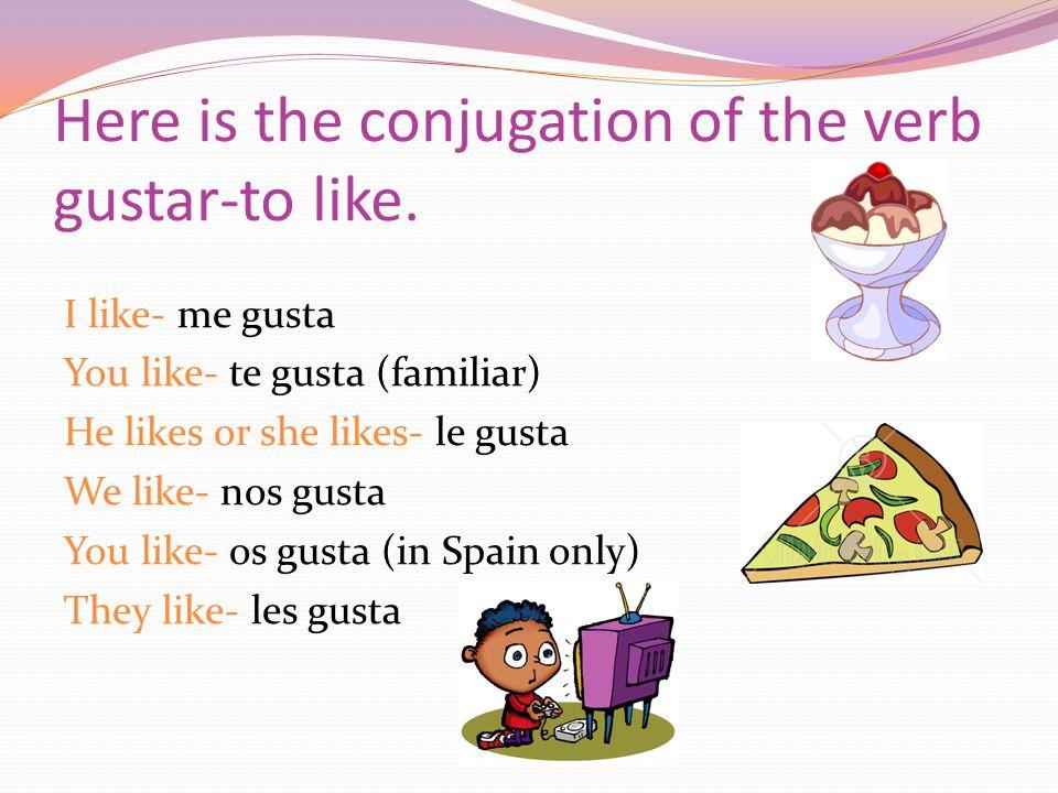 Here is the conjugation of the verb gustar-to like. I like- me gusta You like- te gusta (familiar) He likes or she likes- le gusta We like- nos gusta