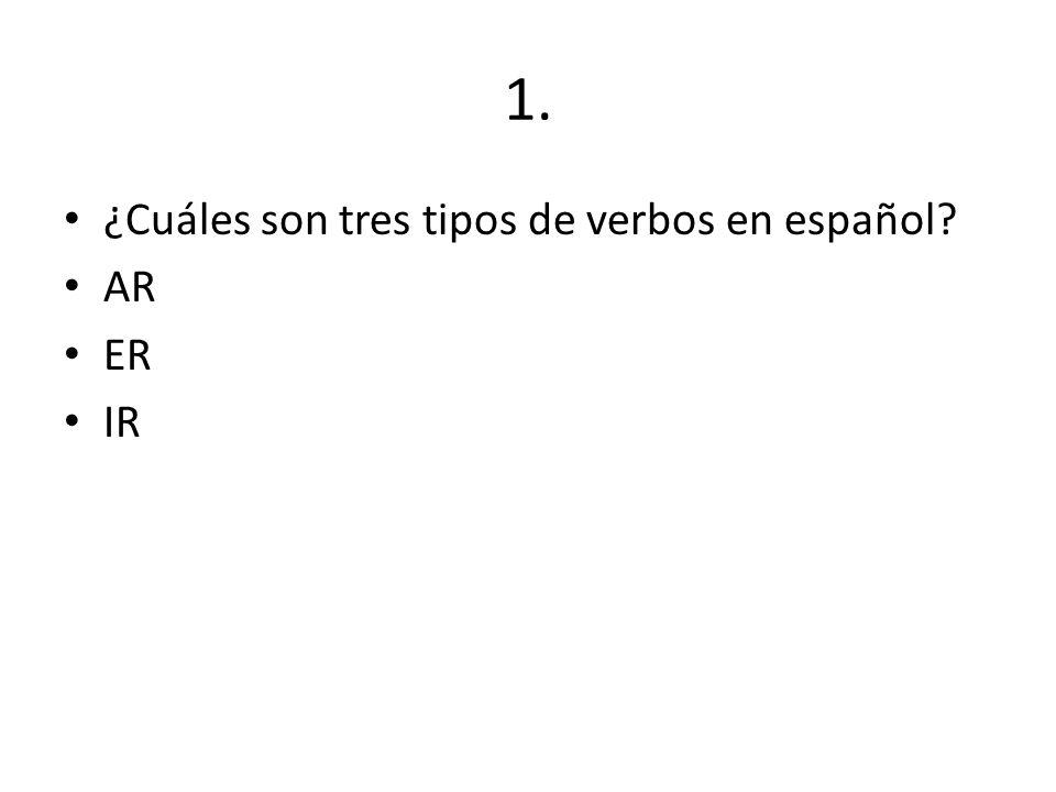 1. ¿Cuáles son tres tipos de verbos en español AR ER IR
