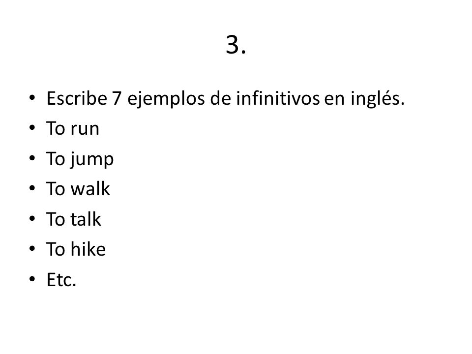 3. Escribe 7 ejemplos de infinitivos en inglés. To run To jump To walk To talk To hike Etc.