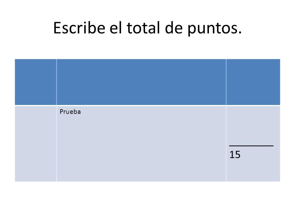 Escribe el total de puntos. Prueba ________ 15