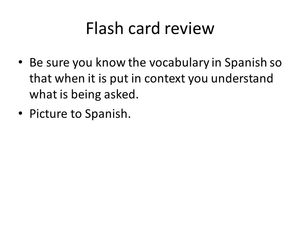 Flash card review Be sure you know the vocabulary in Spanish so that when it is put in context you understand what is being asked. Picture to Spanish.