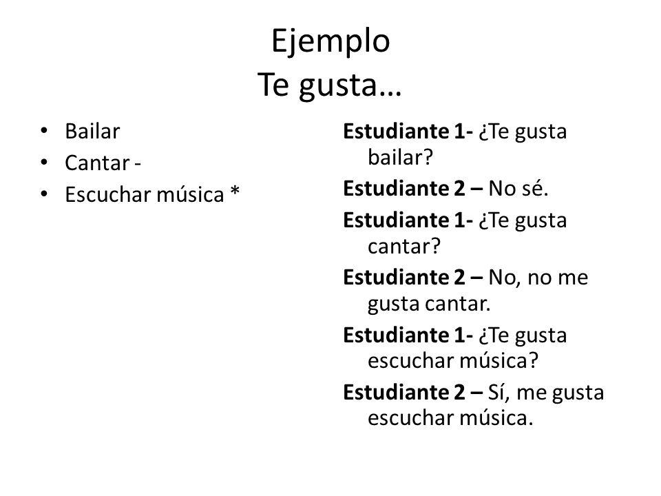 Ejemplo Te gusta… Bailar Cantar - Escuchar música * Estudiante 1- ¿Te gusta bailar.